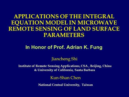 APPLICATIONS OF THE INTEGRAL EQUATION MODEL IN MICROWAVE REMOTE SENSING OF LAND SURFACE PARAMETERS In Honor of Prof. Adrian K. Fung Kun-Shan Chen National.