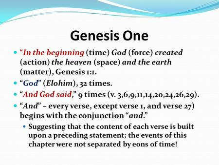 "Genesis One ""In the beginning (time) God (force) created (action) the heaven (space) and the earth (matter), Genesis 1:1. ""God"" (Elohim), 32 times. ""And."