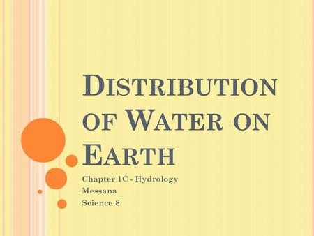 D ISTRIBUTION OF W ATER ON E ARTH Chapter 1C - Hydrology Messana Science 8.