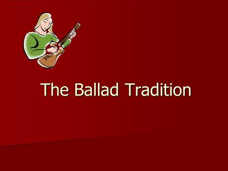 The Ballad Tradition. Why did people sing ballads? A ballad is a form of verse to be sung or recited. It's usually a dramatic episode in simple narrative.