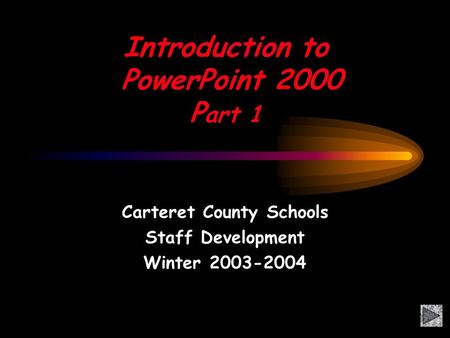 Introduction to PowerPoint 2000 P art 1 Carteret County Schools Staff Development Winter 2003-2004.