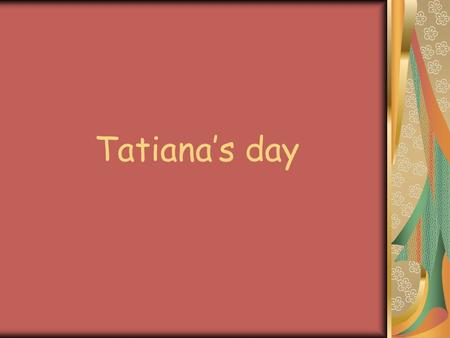 Tatiana's day. January, 25 is memorial of Tatiana the great martyr which is a patroness of all Titians. On January, 25, back in 1755, Russian impress.