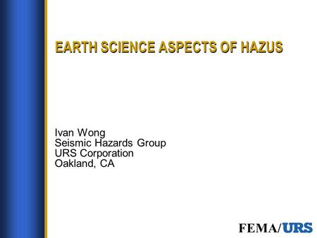 FEMA/ EARTH SCIENCE ASPECTS OF HAZUS Ivan Wong Seismic Hazards Group URS Corporation Oakland, CA.