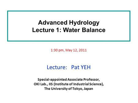 Advanced Hydrology Lecture 1: Water Balance 1:30 pm, May 12, 2011 Lecture: Pat YEH Special-appointed Associate Professor, OKI Lab., IIS (Institute of Industrial.