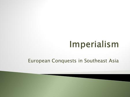 European Conquests in Southeast Asia.  imperialism: the extension of a nation's power over other lands ◦ includes political, economic & military power.