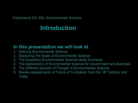In this presentation we will look at 1.Defining Environmental Science 2.Explaining the Goals of Environmental Science 3.The Questions Environmental Scientist.