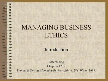 MANAGING BUSINESS ETHICS Introduction Referencing Chapters 1 & 2 Trevino & Nelson, Managing Business Ethics. NY: Wiley, 1999.