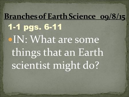 1-1 pgs. 6-11 IN: What are some things that an Earth scientist might do?