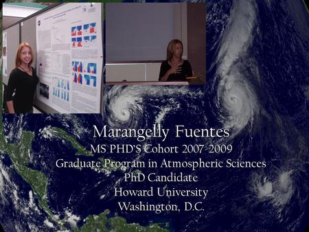 Marangelly Fuentes MS PHD'S Cohort 2007-2009 Graduate Program in Atmospheric Sciences PhD Candidate Howard University Washington, D.C.