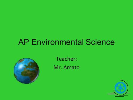 Teacher: Mr. Amato AP Environmental Science. In APES you will study topics that include… Energy Waste management Pollution Soil and water quality Ecology.