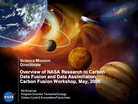 Science Mission Directorate Overview of NASA Research in Carbon Data Fusion and Data Assimilation Carbon Fusion Workshop, May, 2006 Bill Emanuel Program.