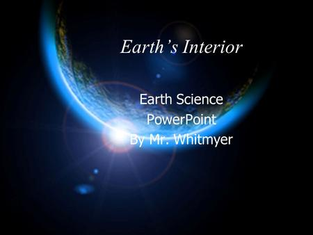 Earth's Interior Earth Science PowerPoint By Mr. Whitmyer.