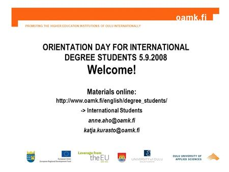 PROMOTING THE HIGHER EDUCATION INSTITUTIONS OF OULU INTERNATIONALLY ORIENTATION DAY FOR INTERNATIONAL DEGREE STUDENTS 5.9.2008 Welcome! Materials online: