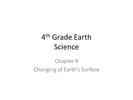 4 th Grade Earth Science Chapter 9 Changing of Earth's Surface.