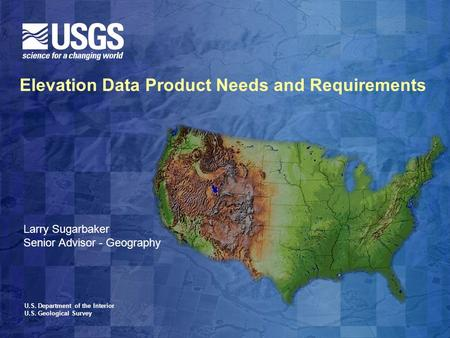 U.S. Department of the Interior U.S. Geological Survey Elevation Data Product Needs and Requirements Larry Sugarbaker Senior Advisor - Geography.