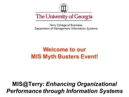 Welcome to our MIS Myth Busters Event! Enhancing Organizational Performance through Information Systems Terry College of Business Department.