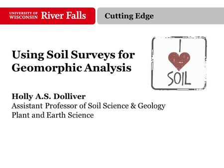 Using Soil Surveys for Geomorphic Analysis Holly A.S. Dolliver Assistant Professor of Soil Science & Geology Plant and Earth Science Cutting Edge.