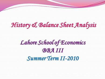 Lahore School of Economics BBA III Summer Term II-2010 History & Balance Sheet Analysis.