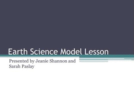 Earth Science Model Lesson Presented by Jeanie Shannon and Sarah Paslay.