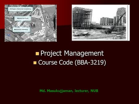 Project Management Project Management Course Code (BBA-3219) Course Code (BBA-3219) Md. Masukujjaman, lecturer, NUB.