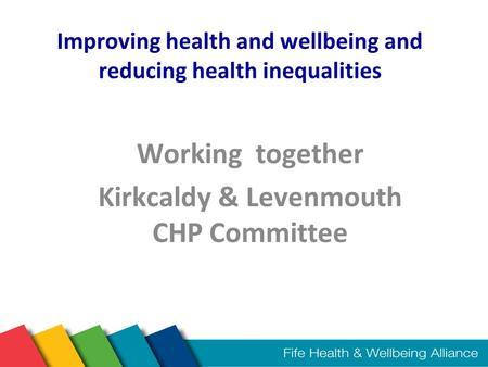 Improving health and wellbeing and reducing health inequalities Working together Kirkcaldy & Levenmouth CHP Committee.