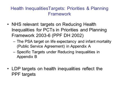 Health InequalitiesTargets: Priorities & Planning Framework NHS relevant targets on Reducing Health Inequalities for PCTs in Priorities and Planning Framework.