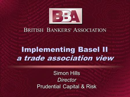 B RITISH B ANKERS' A SSOCIATION Implementing Basel II a trade association view Simon Hills Director Prudential Capital & Risk.