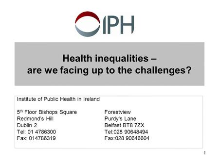 1 Health inequalities – are we facing up to the challenges? Institute of Public Health in Ireland 5 th Floor Bishops SquareForestview Redmond's HillPurdy's.