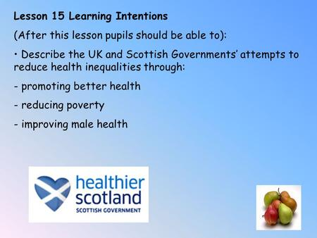 Lesson 15 Learning Intentions (After this lesson pupils should be able to): Describe the UK and Scottish Governments' attempts to reduce health inequalities.