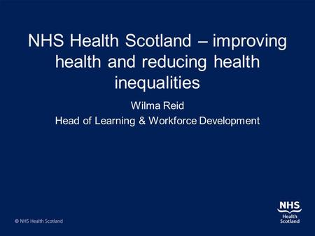 NHS Health Scotland – improving health and reducing health inequalities Wilma Reid Head of Learning & Workforce Development.
