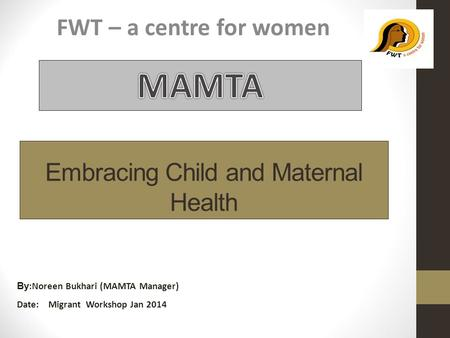 Embracing Child and Maternal Health FWT – a centre for women By :Noreen Bukhari (MAMTA Manager) Date: Migrant Workshop Jan 2014.