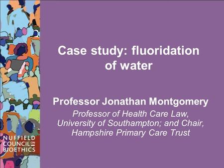 Case study: fluoridation of water Professor Jonathan Montgomery Professor of Health Care Law, University of Southampton; and Chair, Hampshire Primary Care.