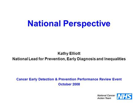 National Perspective Cancer Early Detection & Prevention Performance Review Event October 2008 National Cancer Action Team Kathy Elliott National Lead.