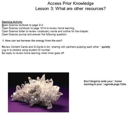 Access Prior Knowledge Lesson 3: What are other resources? Opening Activity Open Science textbook to page 314. Open Science workbook to page 101A to review.