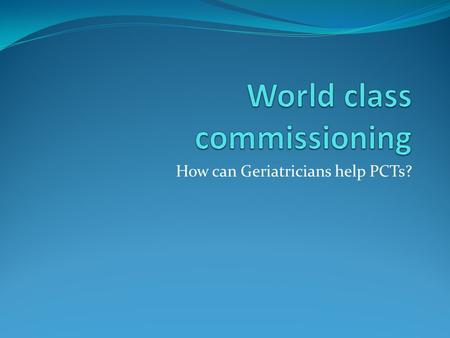 How can Geriatricians help PCTs?. What on earth is world class commissioning? Department of health has set criteria by which it wishes PCTs to operate.