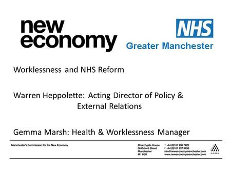 Worklessness and NHS Reform Warren Heppolette: Acting Director of Policy & External Relations Gemma Marsh: Health & Worklessness Manager.