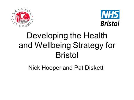 Developing the Health and Wellbeing Strategy for Bristol Nick Hooper and Pat Diskett.