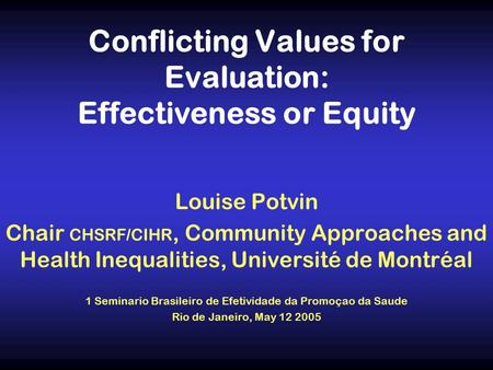 Conflicting Values for Evaluation: Effectiveness or Equity Louise Potvin Chair CHSRF/CIHR, Community Approaches and Health Inequalities, Université de.