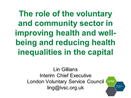 The role of the voluntary and community sector in improving health and well- being and reducing health inequalities in the capital Lin Gillians Interim.