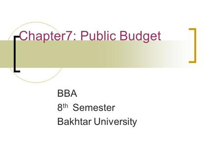 Chapter7: Public Budget BBA 8 th Semester Bakhtar University.