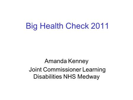 Big Health Check 2011 Amanda Kenney Joint Commissioner Learning Disabilities NHS Medway.