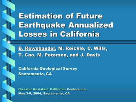 Estimation of Future Earthquake Annualized Losses in California B. Rowshandel, M. Reichle, C. Wills, T. Cao, M. Petersen, and J. Davis California Geological.