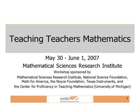 1 Teaching Teachers Mathematics May 30 - June 1, 2007 Mathematical Sciences Research Institute Workshop sponsored by Mathematical Sciences Research Institute,
