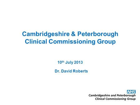 Cambridgeshire & Peterborough Clinical Commissioning Group 10 th July 2013 Dr. David Roberts.
