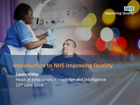 Laura Hibbs Head of Innovation, Knowledge and Intelligence 23 rd June 2014 Introduction to NHS Improving Quality.