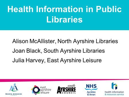 Health Information in Public Libraries Alison McAllister, North Ayrshire Libraries Joan Black, South Ayrshire Libraries Julia Harvey, East Ayrshire Leisure.