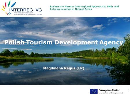 Business to Nature: Interregional Approach to SMEs and Entrepreneurship in Natural Areas 1 Polish Tourism Development Agency Magdalena Ragus (LP)