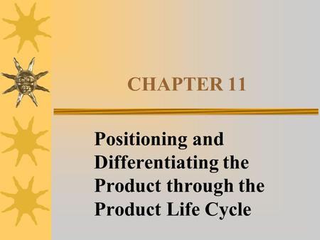 CHAPTER 11 Positioning and Differentiating the Product through the Product Life Cycle.