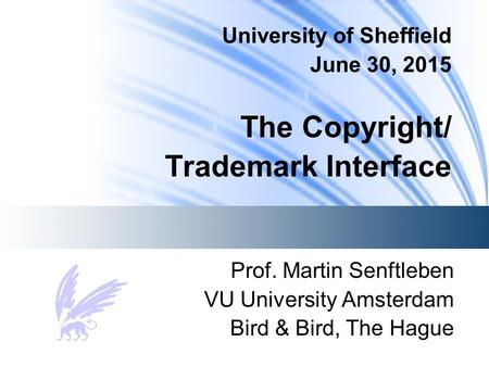 University of Sheffield June 30, 2015 The Copyright/ Trademark Interface Prof. Martin Senftleben VU University Amsterdam Bird & Bird, The Hague.