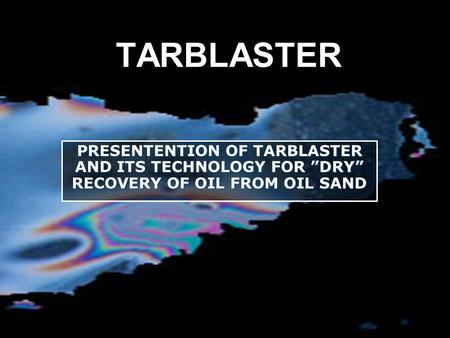 "TARBLASTER PRESENTENTION OF TARBLASTER AND ITS TECHNOLOGY FOR ""DRY"" RECOVERY OF OIL FROM OIL SAND."